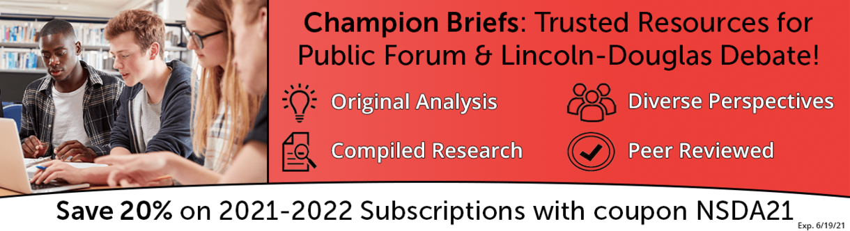 Champion Briefs: Trusted Resources for Public Forum & Lincoln-Douglas Debate! -Original Analysis - Diverse Perspectives - Compiled Research - Peer Reviewed. Save 20% on 2021-2022 Subscriptions with coupon NSDA21. Exp 6/19/21