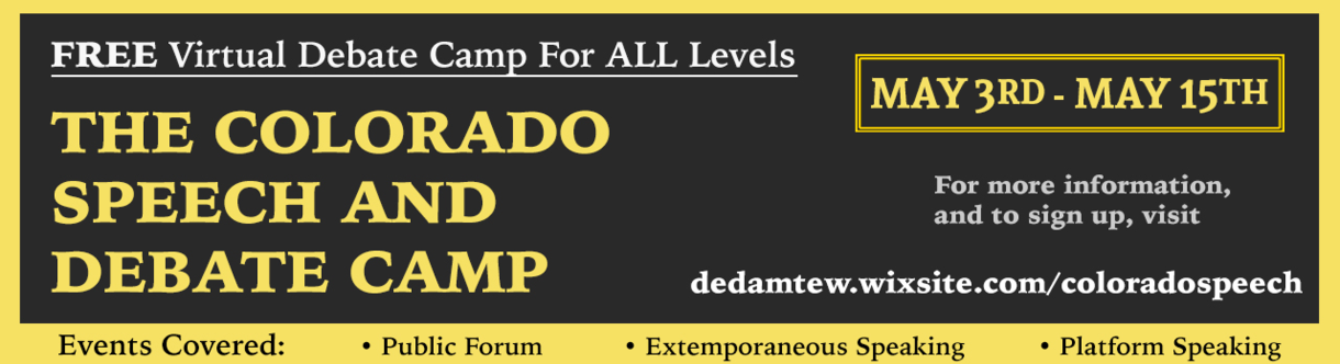 FREE Virtual Debate Camp for ALL Levels. The Colorado Speech and Debate Camp. May 3rd-May 15. Events covered: Public Forum, Extemporaneous Speaking, Platform Speaking. For more information and to sign up, visit dedamtew.wixsite.com/coloradospeech