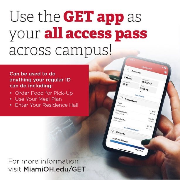 Use the GET app as your all access passs across campus! Can be used to do anything your regular ID can do include: Order Food for Pickup, Use your Meal Plan, Enter Your Residence Hall. For more information visit MiamiOH.edu/GET.
