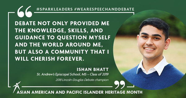 """Debate not only provided me the knowledge, skills, and guidance to question myself and the world around me, but also a community that I will cherish forever."" Ishan Bhatt St. Andrew's Episcopal School, MS – Class of 2019 2018 Lincoln-Douglas Debate champion"