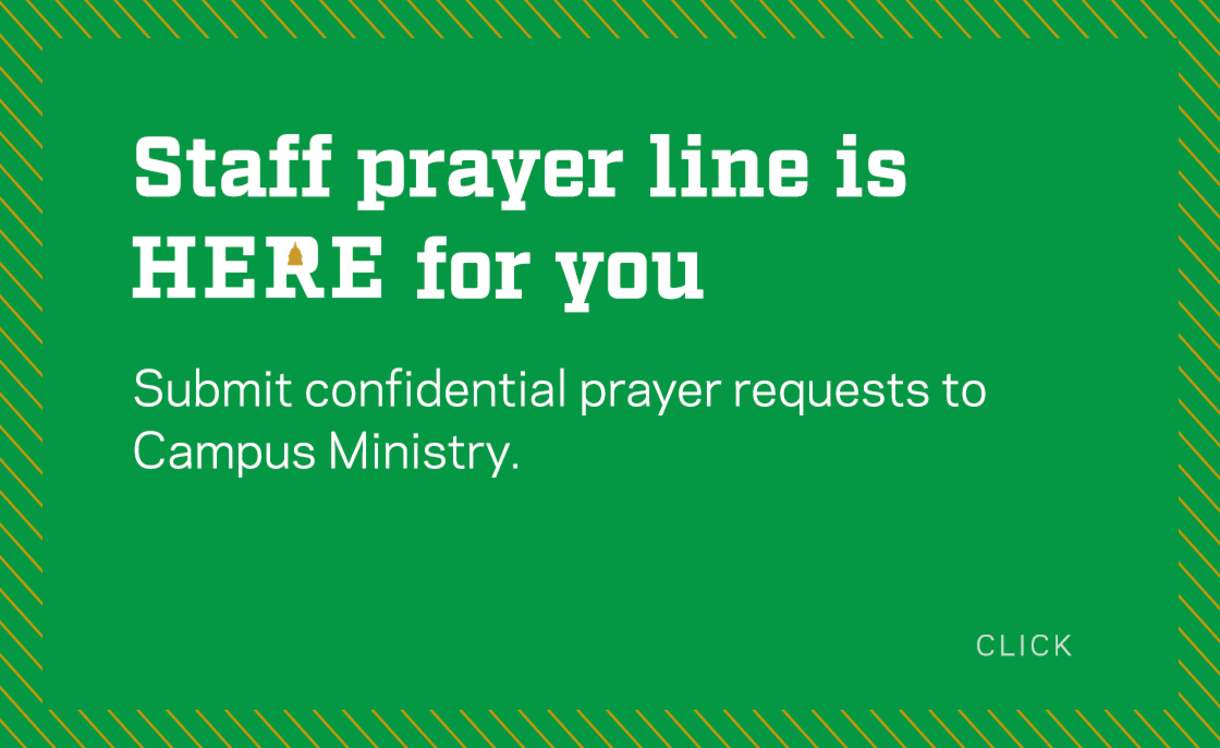 Staff prayer line is here for you. Submit your confidential prayer requests to Campus Ministry.