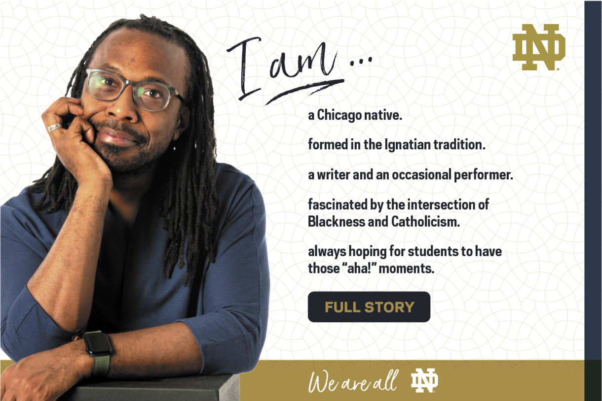 I am a Chicago native' formed in the Ognation tradition; a writer and an occasional performer, fascinated by the intersection of Blackness and Catholicism and always hoping for students to have