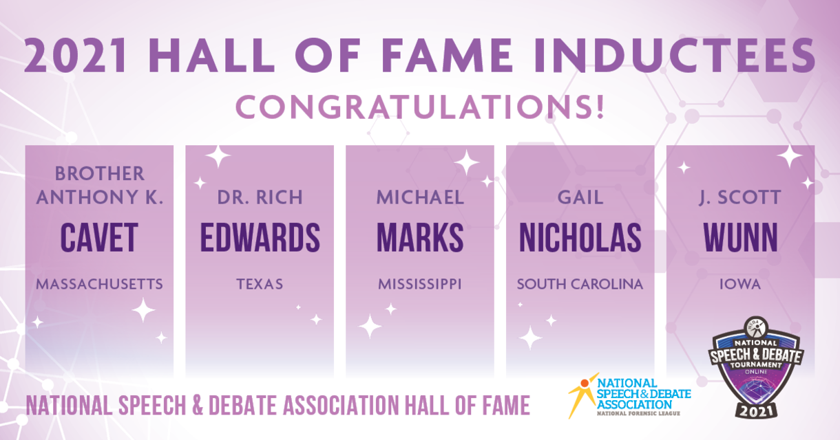 2021 Hall of Fame Inductees. Congratulations! Brother Anthony K. Cavet (MA), Dr. Rich Edwards (TX), Michael Marks (MS), Gail Nicholas (SC), J. Scott Wunn (IA)