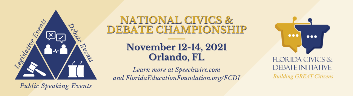 National Civics & Debate Championship. November 12-14, 2021. Orlando, FL. Learn more at speechwire.com and FloridaEducationFoundation.org/FCDI.