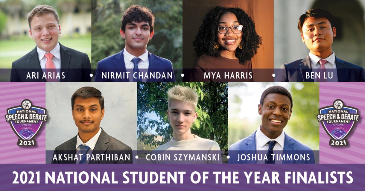 2021 National Student of the Year Finalists. Ari Arias. Nirmit Chandan. Mya Harris. Ben Lu. Akshat Parthiban. Cobin Szymanski. Joshua Timmons.