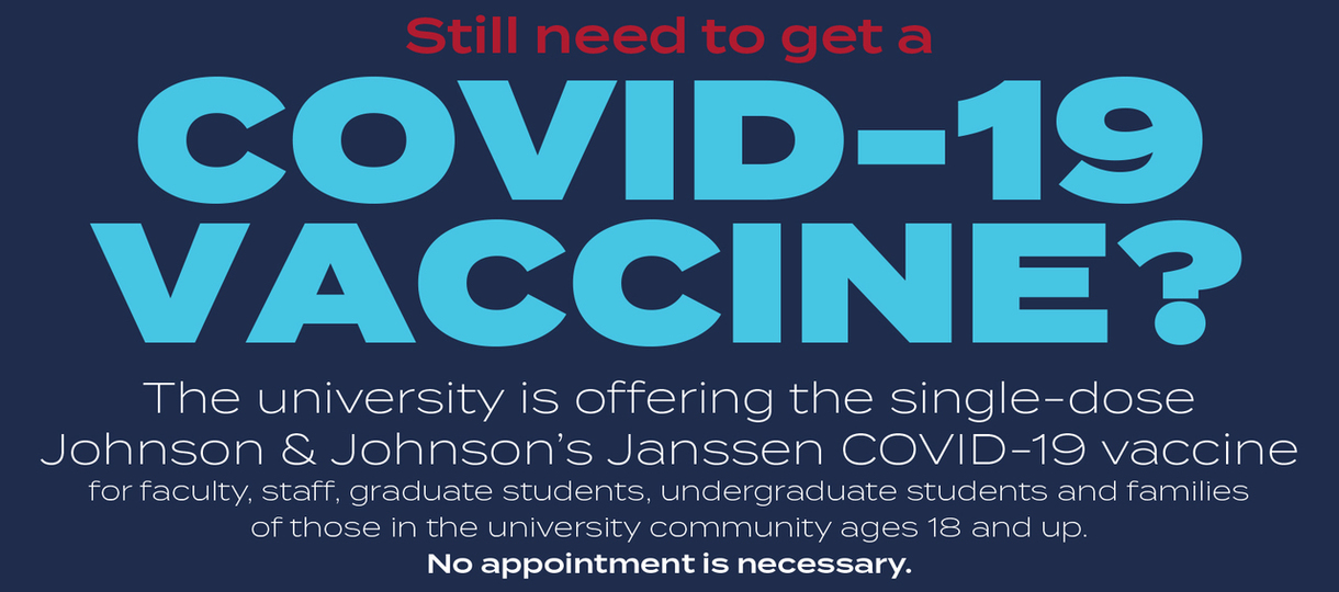 Still need to get a COVID-19 vaccine? The university is offering the single-dose Johnson & Johnson's Janssen COVID-19 vaccine for faculty, staff, graduate students, undergraduate students and families of those in the university community ages 18 and up. No appointment is necessary.