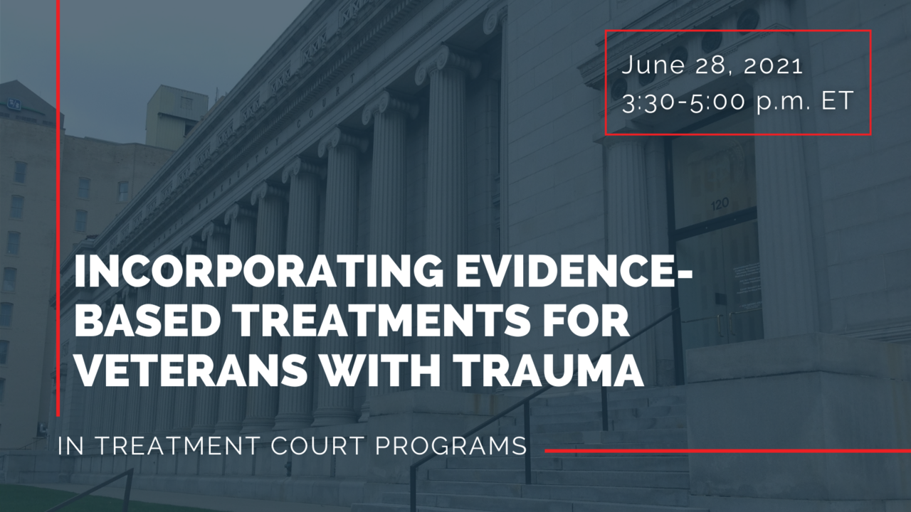 Incorporating Evidence-Based Treatments for Veterans with Trauma in Treatment Court Programs—June 28, 2021, 3:30-5:00 p.m. ET