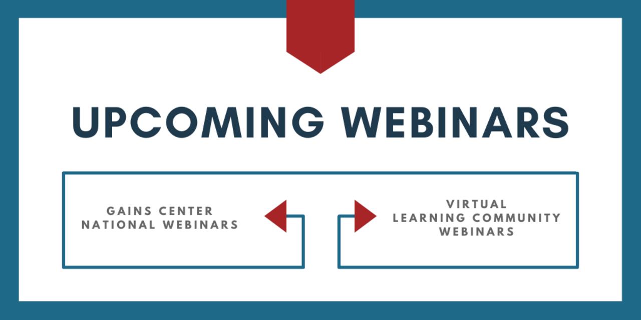 Upcoming Webinars: GAINS Center National Webinars & Virtual Learning Community Webinars