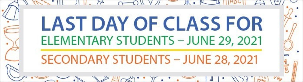 Last day of Class fort Elementary Students on June 29, 2021 and Secondary Students on June 28, 2021