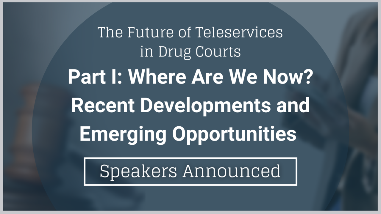 The Future of Teleservices in Drug Courts: Part 1—Where Are We Now? Recent Developments and Emerging Opportunities, Presenters Announced