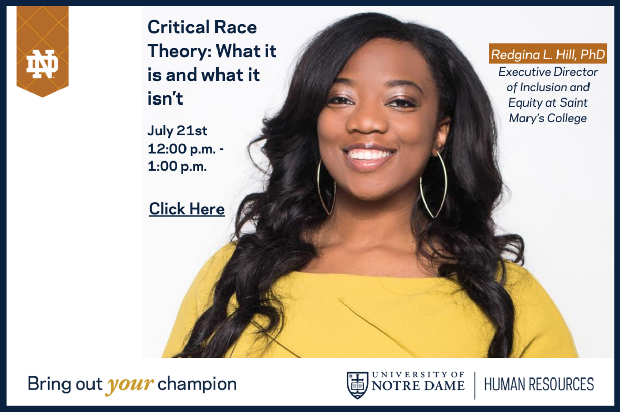 Critical Race Theory: What is it and what it isn't. July 21 at 12 p.m. Click to register for this event. The speaker is Redgina L. Hill, PhD, executive director of Inclusion and Equity at Saint Mary's College
