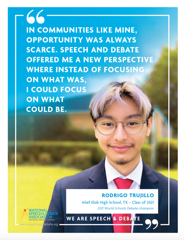 """""""In communities like mine, opportunity was always scarce. Speech and debate offered me a new perspective where instead of focusing on what was, I could focus on what could be."""" Rodrigo Trujillo Alief Elsik High School, TX - Class of 2021 2021 World Schools Debate champion"""