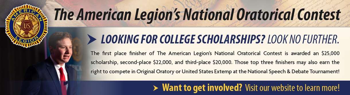 The American Legion's National Oratorical Contest. Looking for College Scholarships? Look no further. The first place finisher of The American Legion's National Oratorical Contest is awarded an $25,000 scholarship, second-place $22,000, and third-plaace $20,000. Those top three finishers may also earn the right to compete in Original Oratory or United States Extemp at the National Speech & Debate Tournament! Want to get involved? Visit our website to learn more!