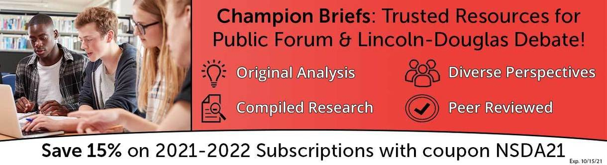 Champion Briefs: Trusted Resources for Public Forum & Lincoln-Douglas Debate! Original Analysis. Diverse Perspectives. Compiled Research. Peer Reviewed. Save 15% on 2021-2022 Subscriptions with coupon NSDA21. Exp. 10/15/21.